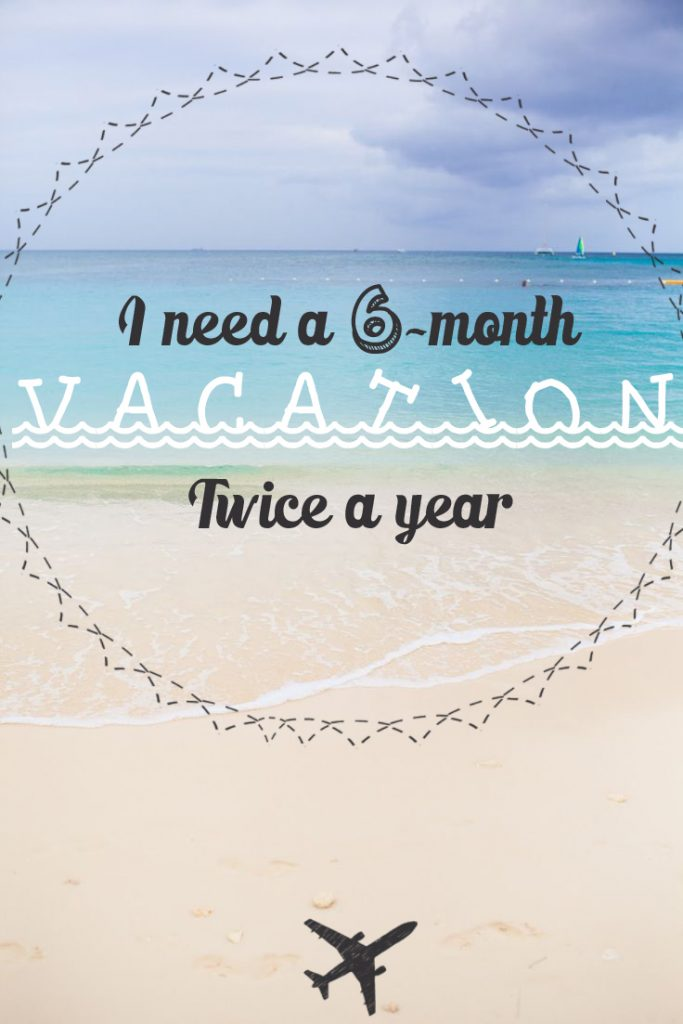 I need a 6 month vacation twice a year